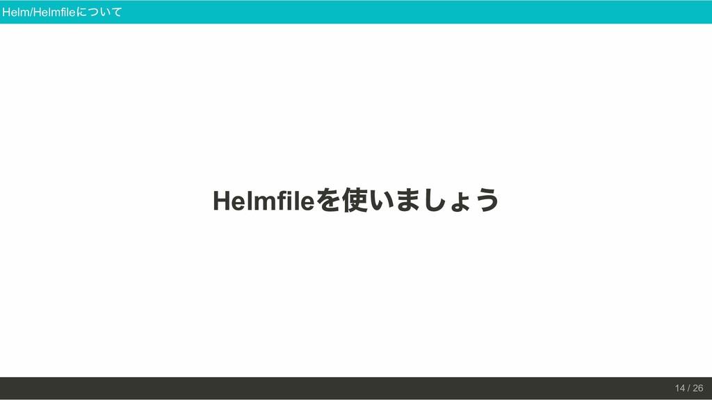 Helmfile を使いましょう Helm/Helmfile について 14 / 26