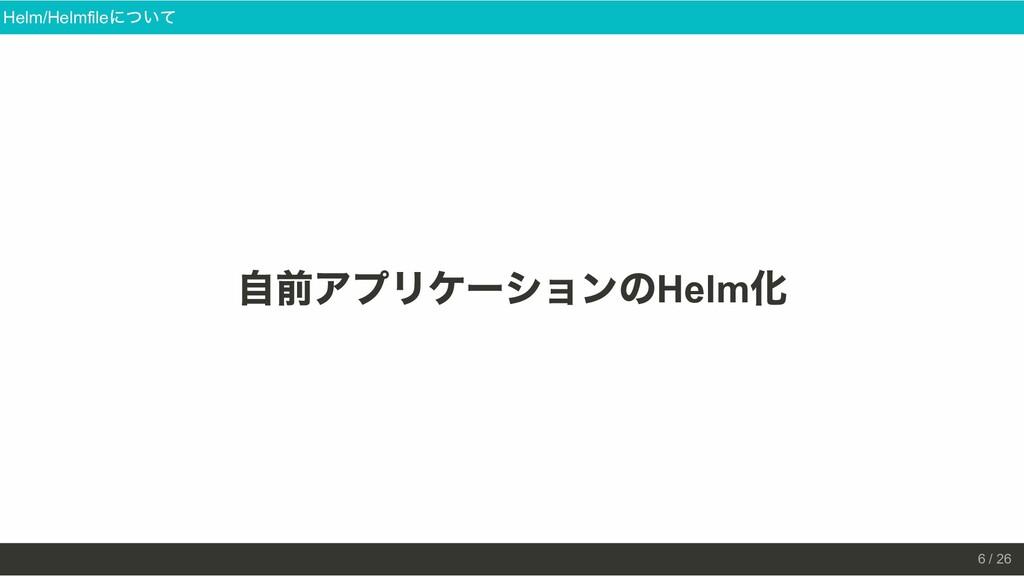 ⾃前アプリケーションの Helm 化 Helm/Helmfile について 6 / 26