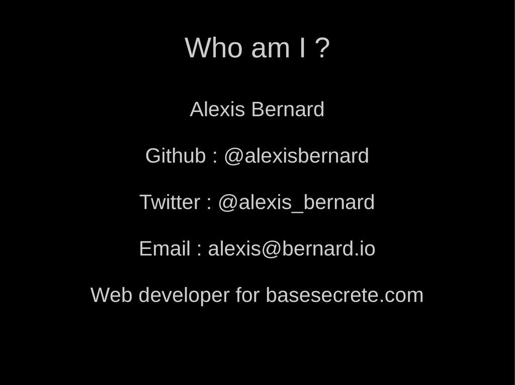 Who am I ? Alexis Bernard Github : @alexisberna...