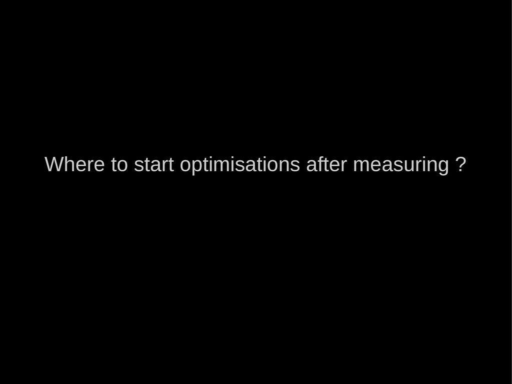Where to start optimisations after measuring ?