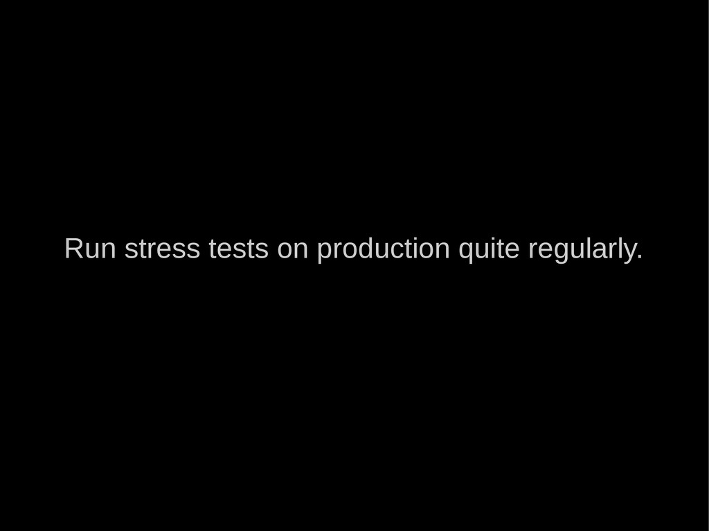Run stress tests on production quite regularly.