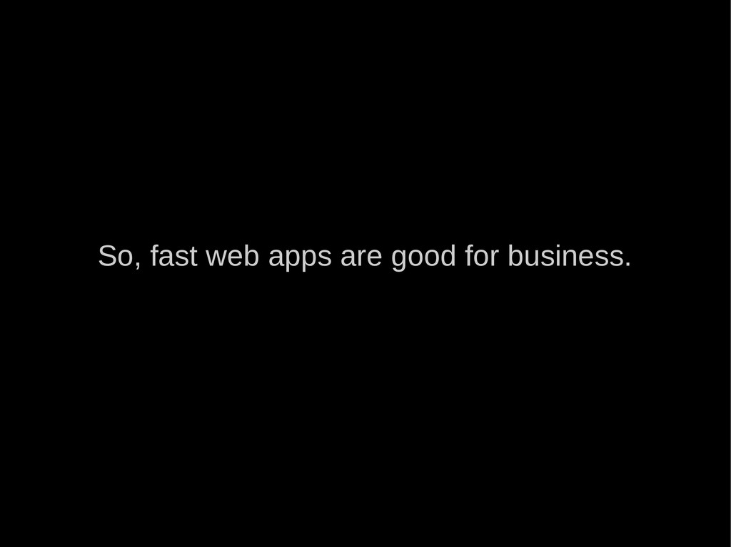 So, fast web apps are good for business.