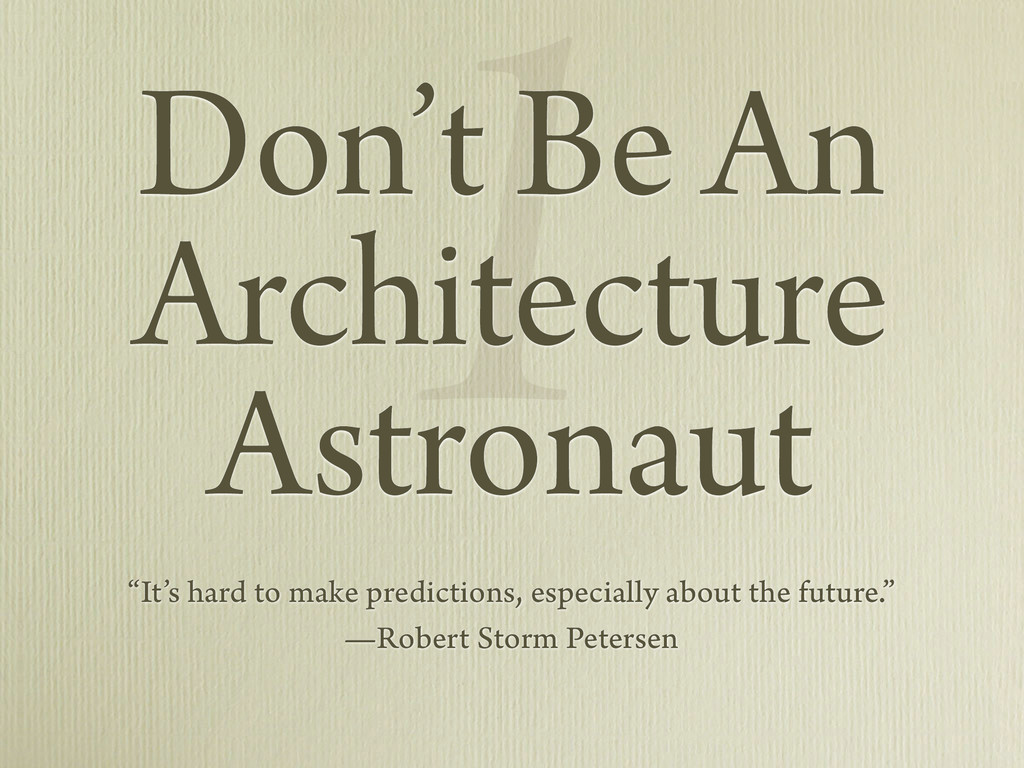 "1 Don't Be An Architecture Astronaut ""It's hard..."