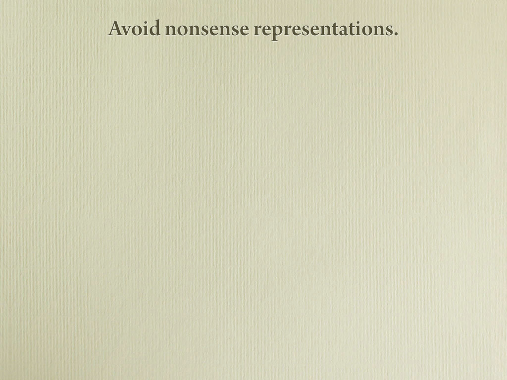 Avoid nonsense representations.