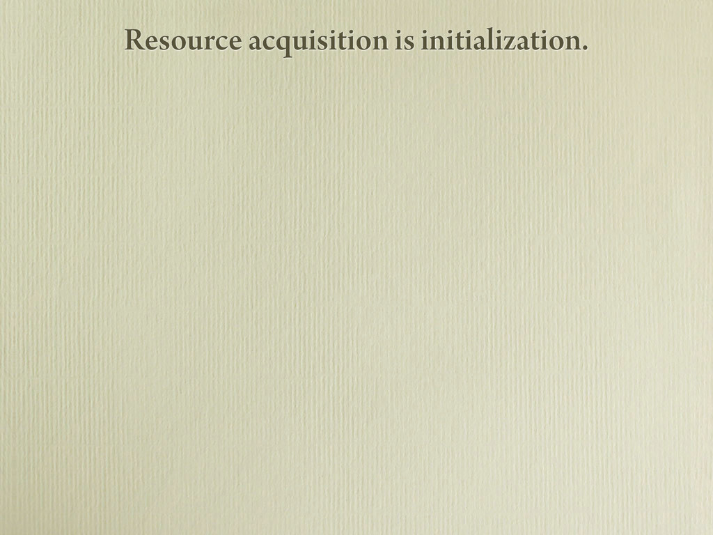 Resource acquisition is initialization.