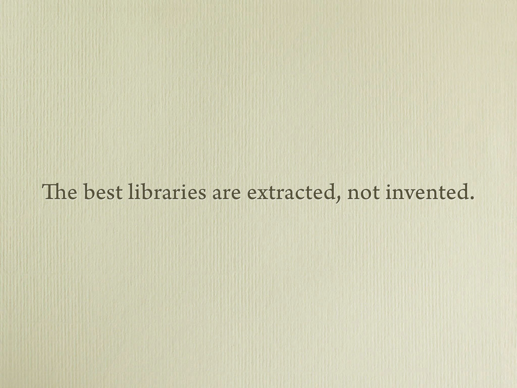 The best libraries are extracted, not invented.