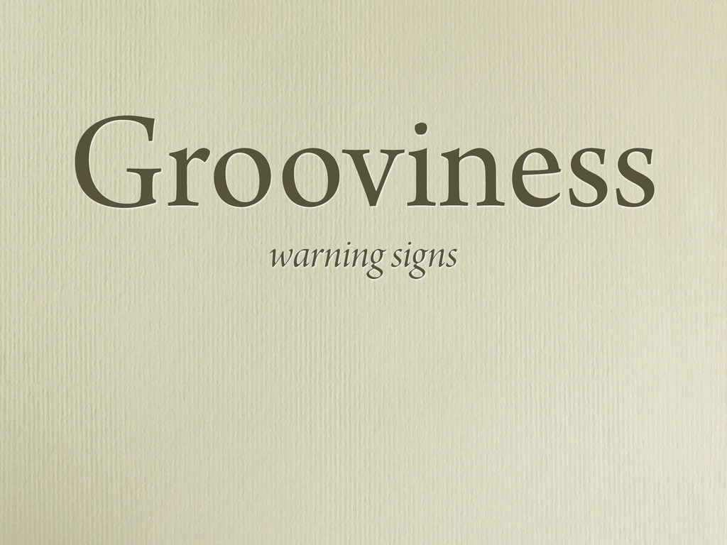 Grooviness warning signs