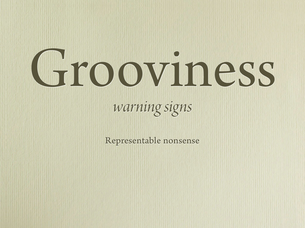 Grooviness warning signs Representable nonsense
