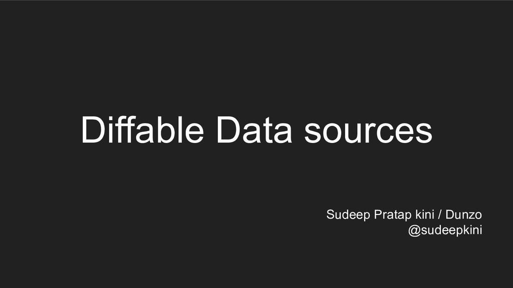 Diffable Data sources Sudeep Pratap kini / Dunz...