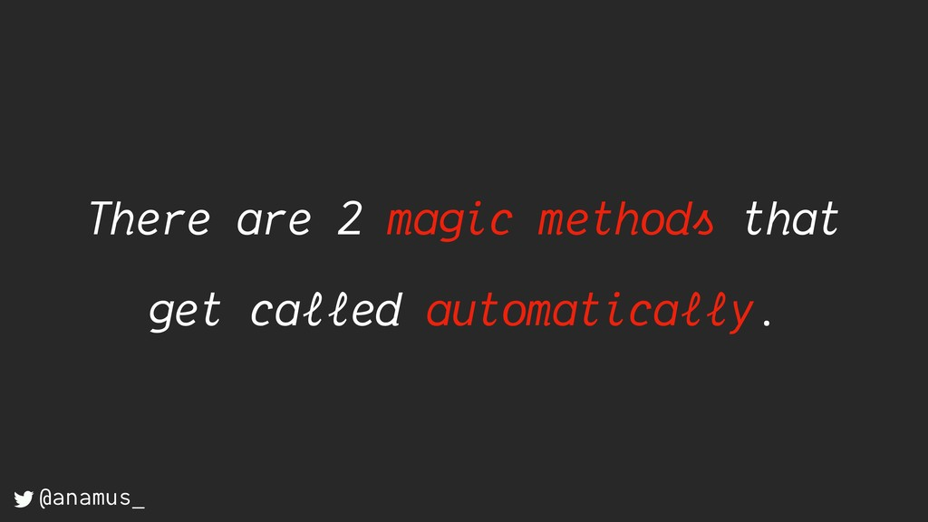 There are 2 magic methods that get called autom...