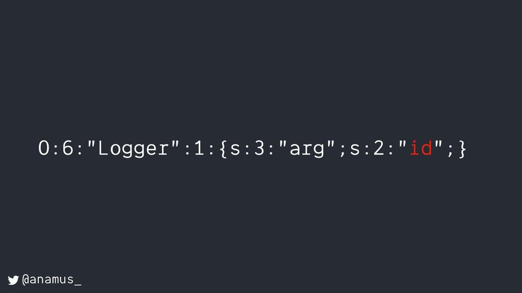 "O:6:""Logger"":1:{s:3:""arg"";s:2:""id"";} @anamus_"