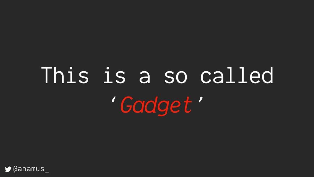 This is a so called 'Gadget' @anamus_