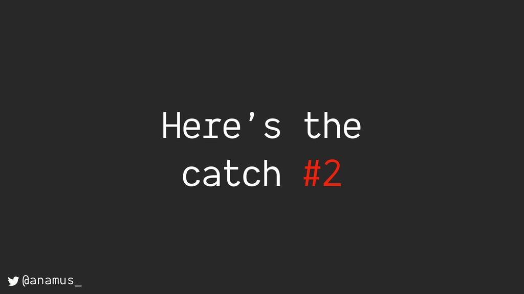 Here's the catch #2 @anamus_
