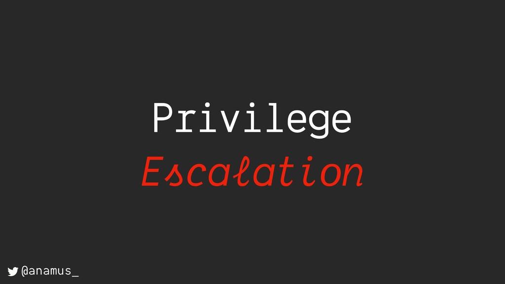 Privilege Escalation @anamus_