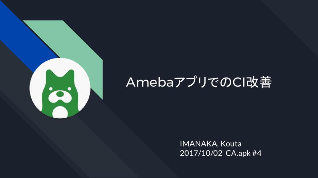 AmebaアプリでのCI改善 IMANAKA, Kouta 2017/10/02 CA.apk...