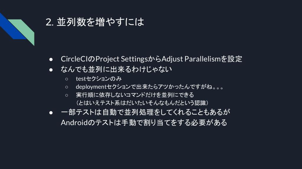 2. 並列数を増やすには ● CircleCIのProject SettingsからAdjus...