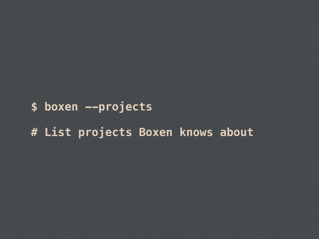 $ boxen --projects # List projects Boxen knows ...