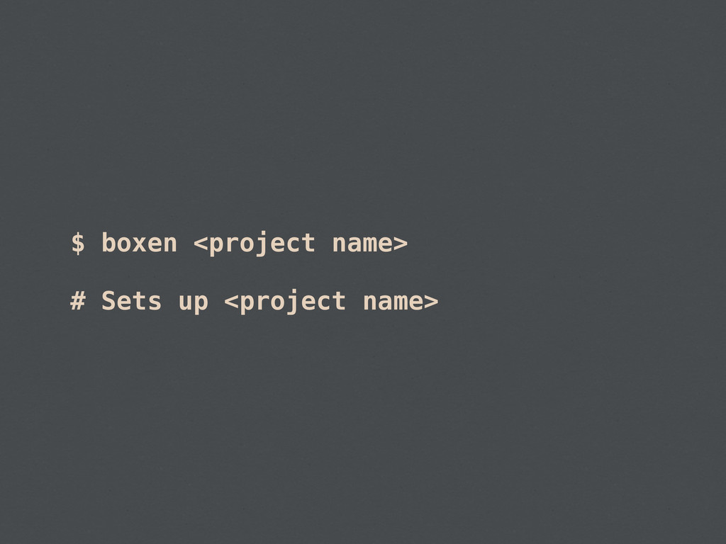 $ boxen <project name> # Sets up <project name>