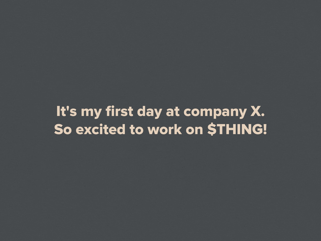 It's my first day at company X. So excited to wo...