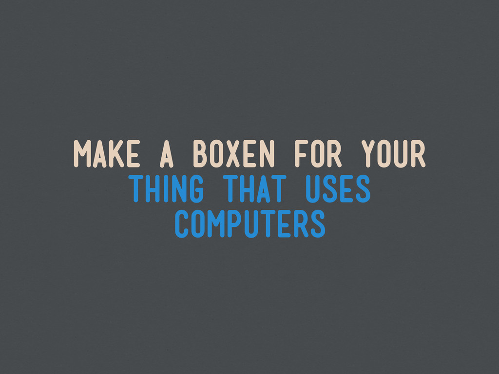 make a boxen for your thing that uses computers