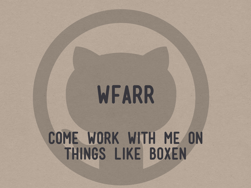  wfarr come work with me on things like boxen