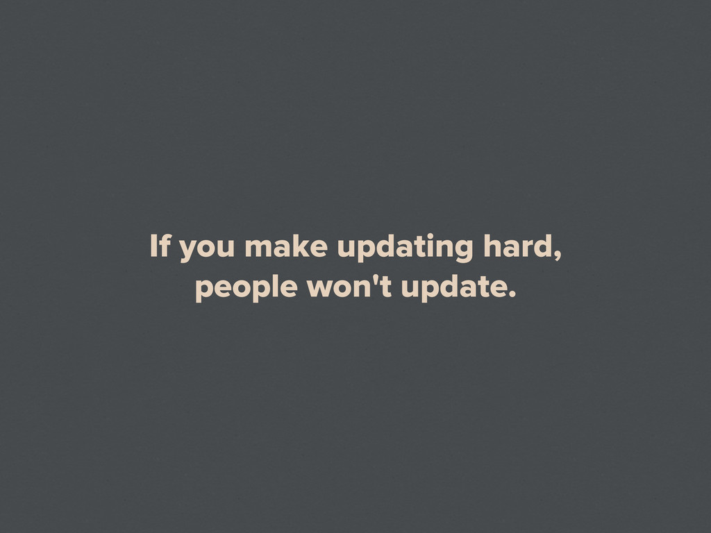 If you make updating hard, people won't update.