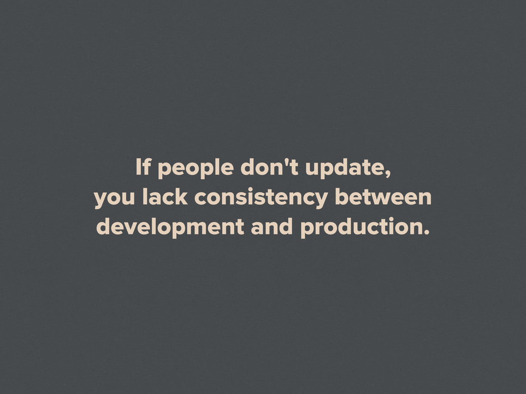 If people don't update, you lack consistency be...