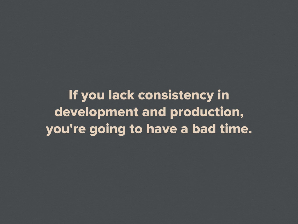 If you lack consistency in development and prod...