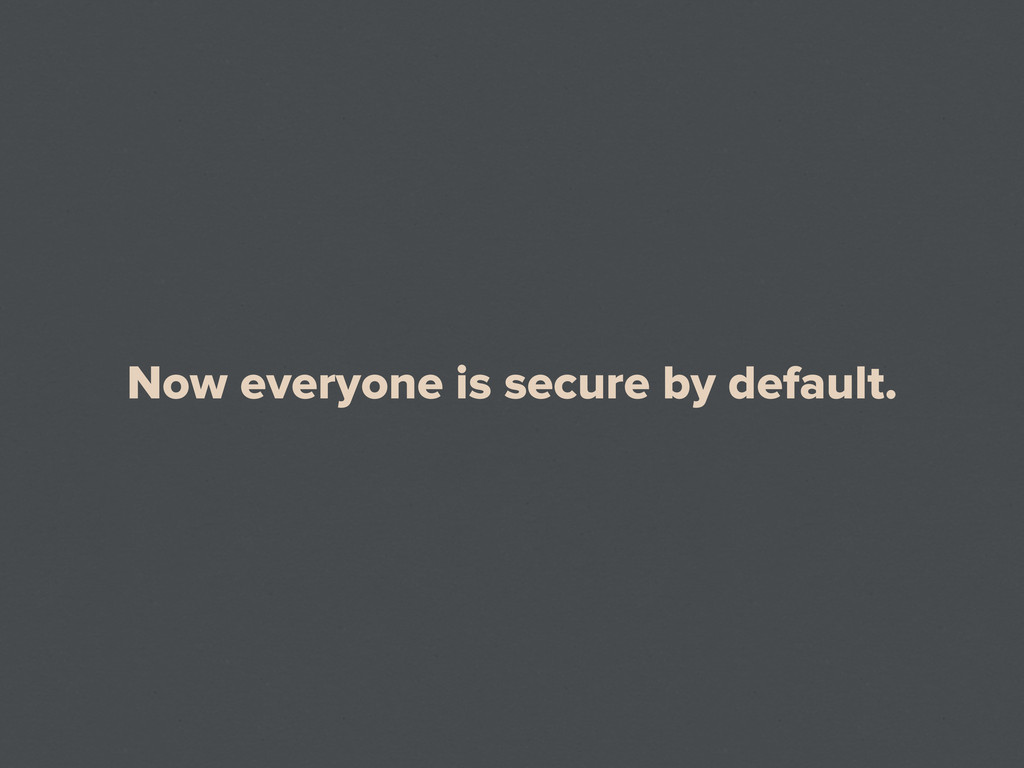 Now everyone is secure by default.