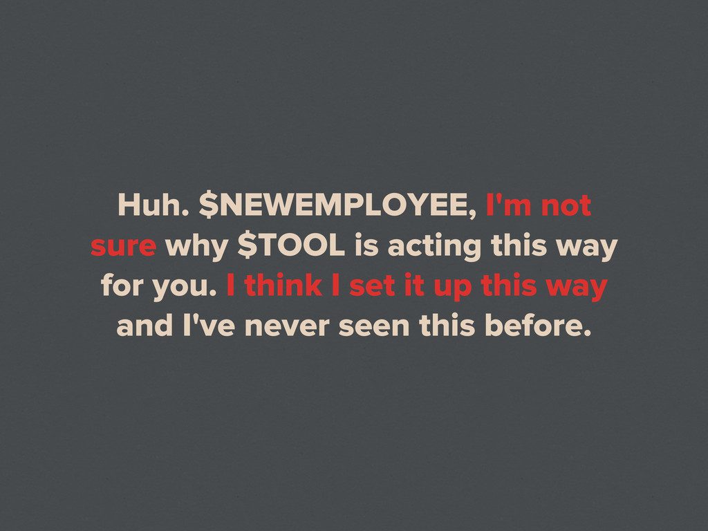 Huh. $NEWEMPLOYEE, I'm not sure why $TOOL is ac...