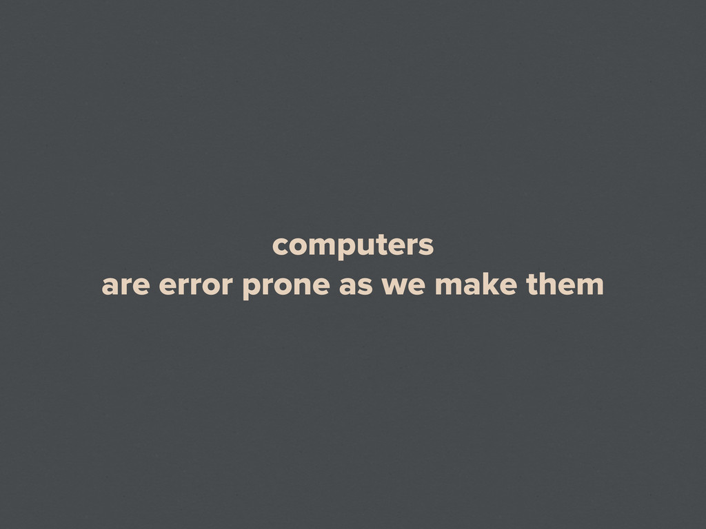 computers are error prone as we make them