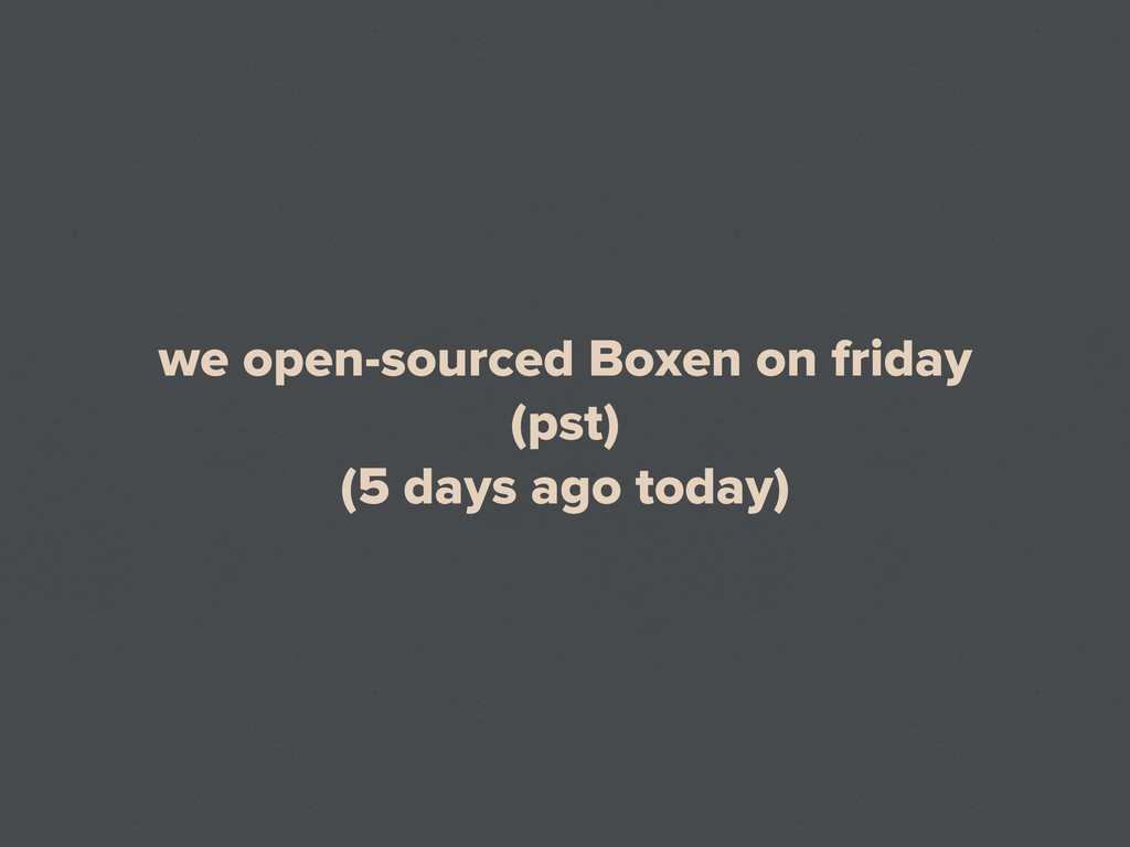 we open-sourced Boxen on friday (pst) (5 days a...