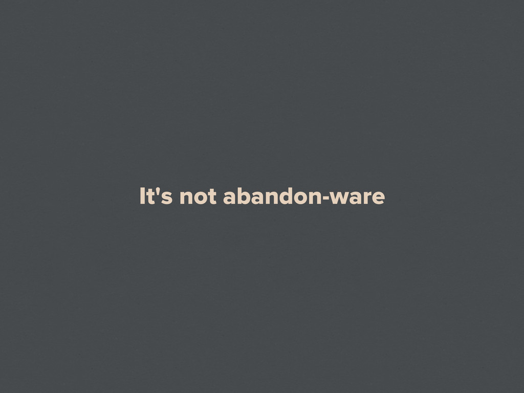 It's not abandon-ware