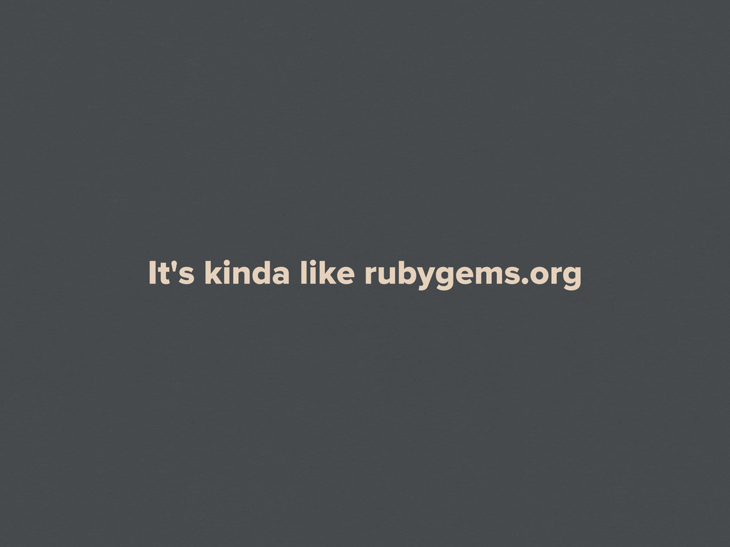 It's kinda like rubygems.org