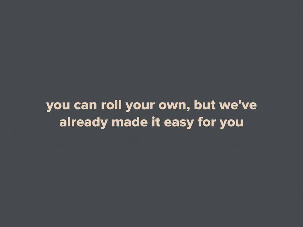 you can roll your own, but we've already made i...