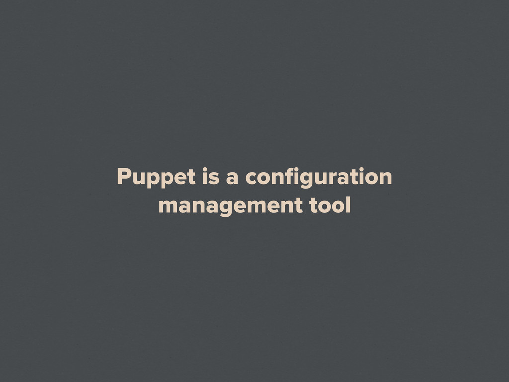 Puppet is a configuration management tool