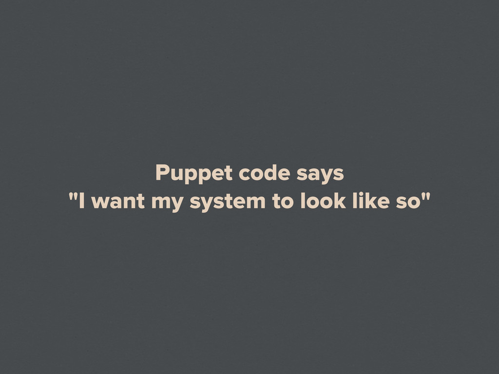 "Puppet code says ""I want my system to look like..."