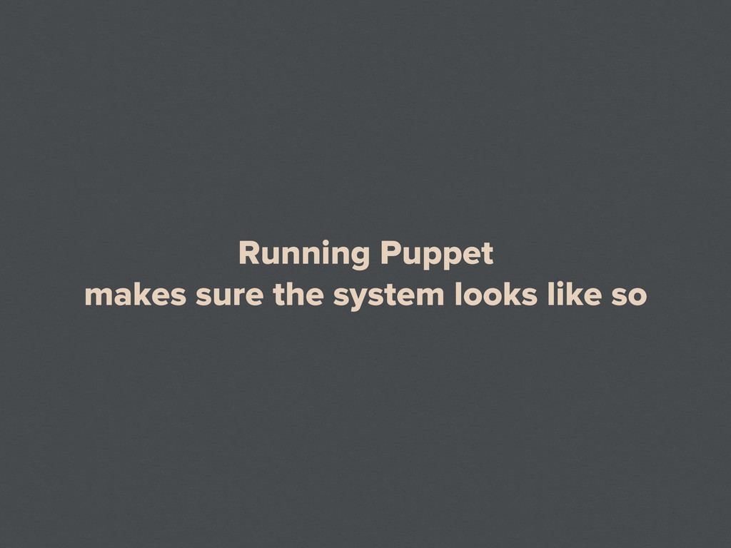 Running Puppet makes sure the system looks like...