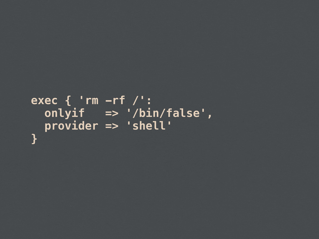 exec { 'rm -rf /': onlyif => '/bin/false', prov...