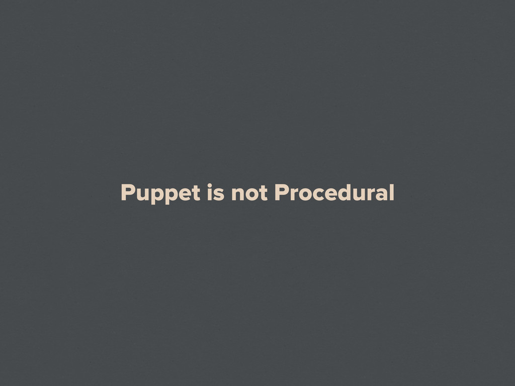 Puppet is not Procedural