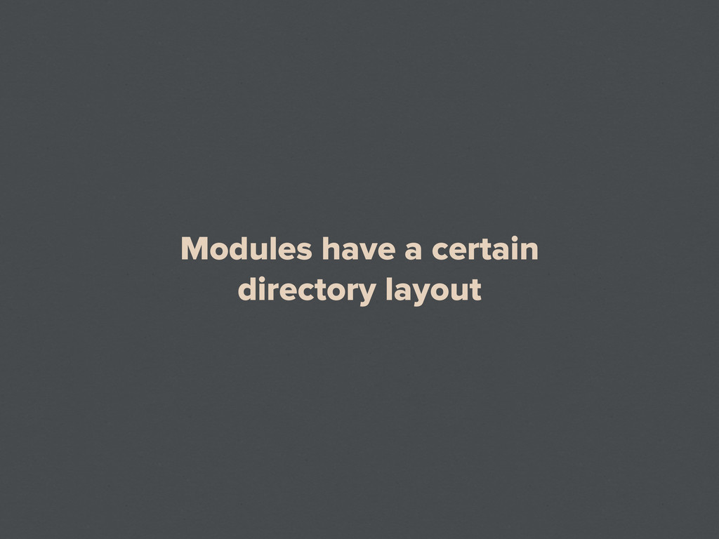 Modules have a certain directory layout