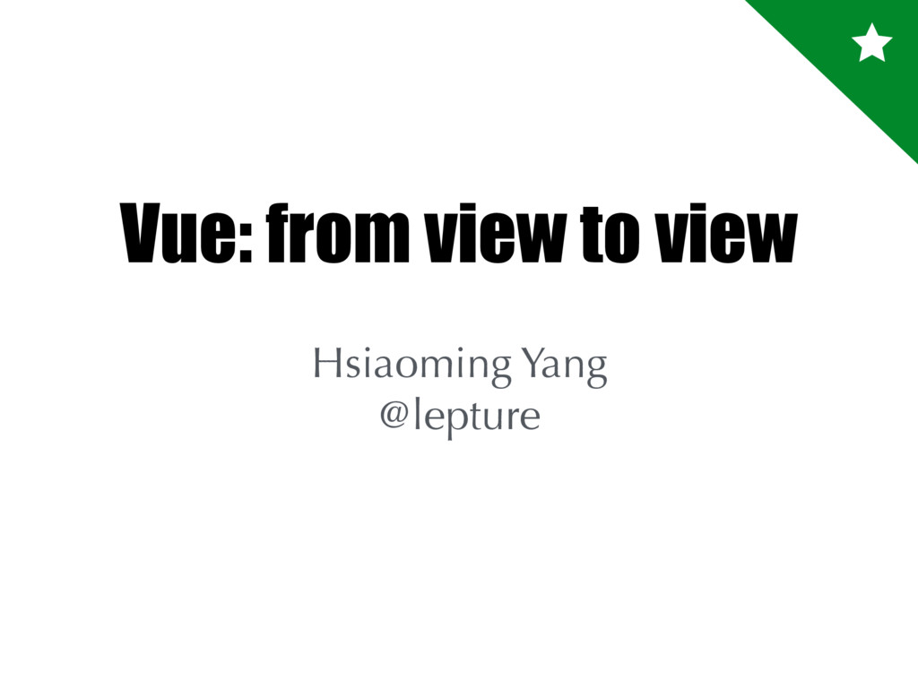 Vue: from view to view Hsiaoming Yang @lepture