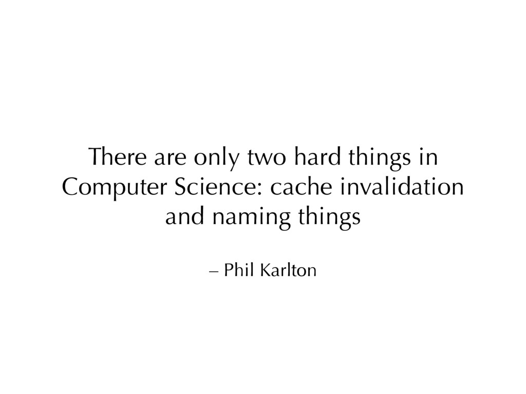 – Phil Karlton There are only two hard things i...