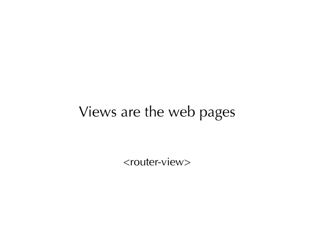 <router-view> Views are the web pages