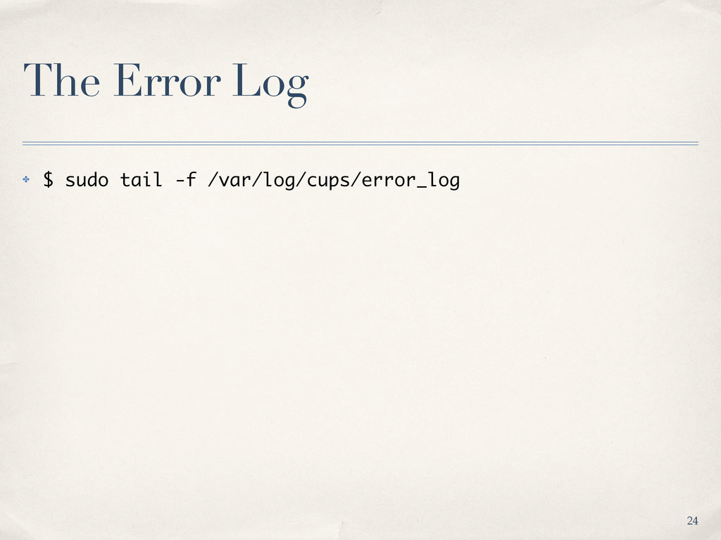 The Error Log ✤ $ sudo tail -f /var/log/cups/er...