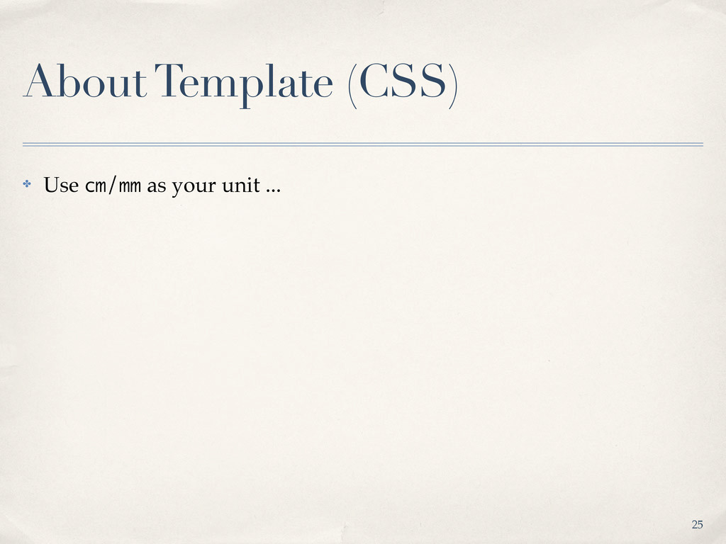 About Template (CSS) ✤ Use cm/mm as your unit ....