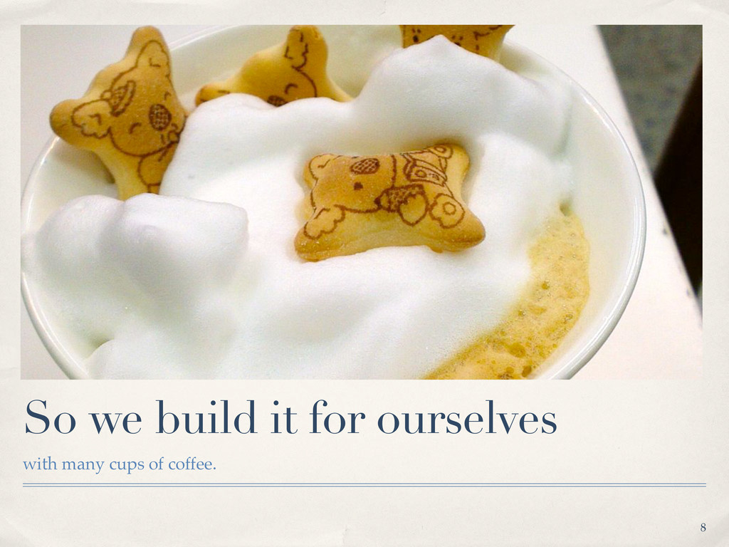 So we build it for ourselves with many cups of ...