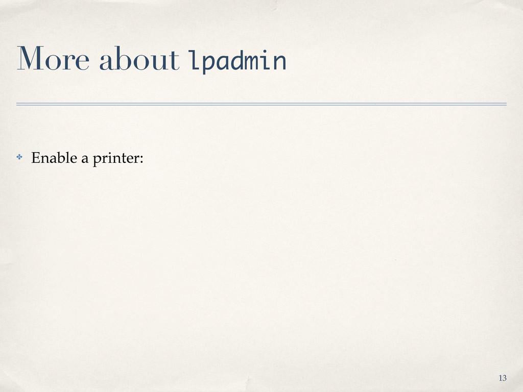 More about lpadmin ✤ Enable a printer: 13