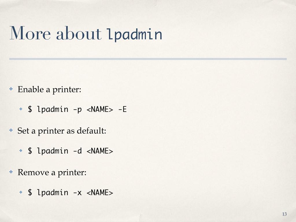 More about lpadmin ✤ Enable a printer: ✤ $ lpad...