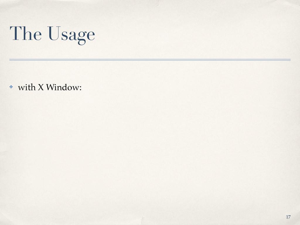 The Usage ✤ with X Window: 17